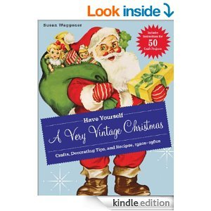 Have Yourself a Very Vintage Christmas: Crafts, Decorating Tips, and Recipes, 1920s-1960s [Kindle Edition]